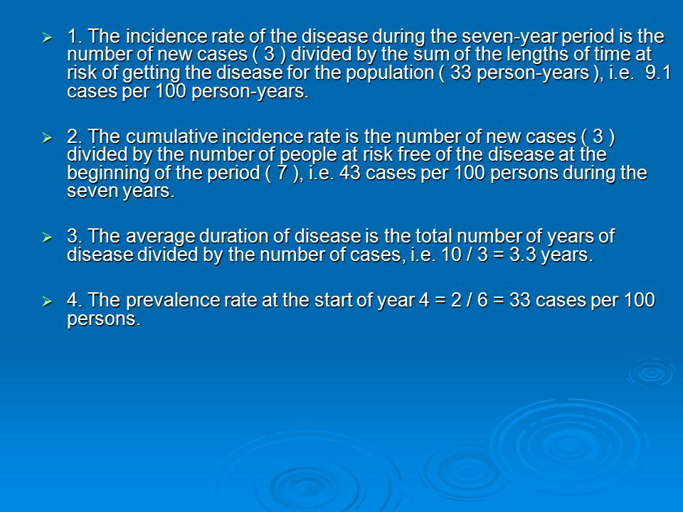 1. The incidence rate of the disease during the seven-year period is the number of new cases ( 3 ) divided by the sum of the lengths of time at risk of getting the disease for the population ( 33 person-years ), i.e. 9.1 cases per 100 person-years.