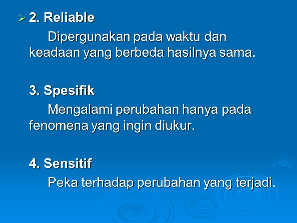 2. Reliable Dipergunakan pada waktu dan keadaan yang berbeda hasilnya sama. 3. Spesifik. Mengalami perubahan hanya pada fenomena yang ingin diukur.
