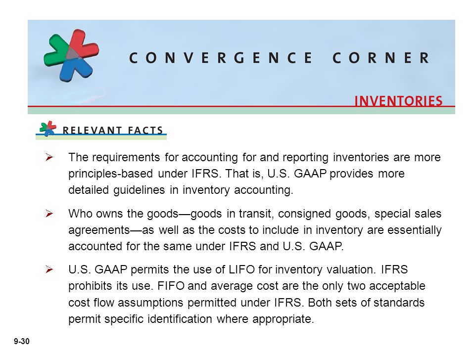 The requirements for accounting for and reporting inventories are more principles-based under IFRS. That is, U.S. GAAP provides more detailed guidelines in inventory accounting.