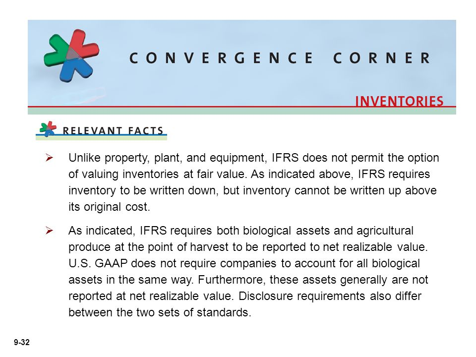 Unlike property, plant, and equipment, IFRS does not permit the option of valuing inventories at fair value. As indicated above, IFRS requires inventory to be written down, but inventory cannot be written up above its original cost.