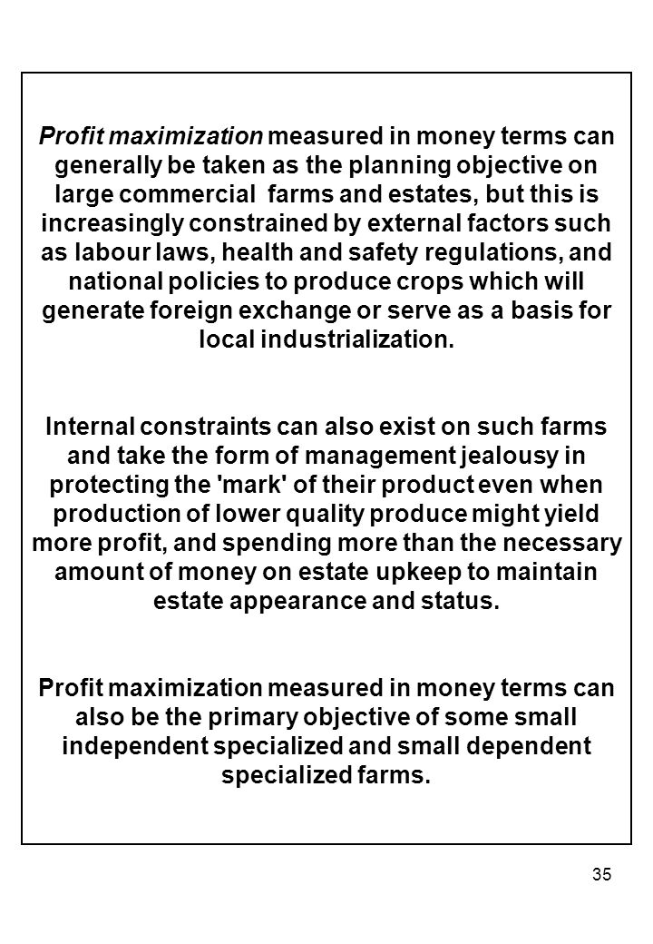 Profit maximization measured in money terms can generally be taken as the planning objective on large commercial farms and estates, but this is increasingly constrained by external factors such as labour laws, health and safety regulations, and national policies to produce crops which will generate foreign exchange or serve as a basis for local industrialization.