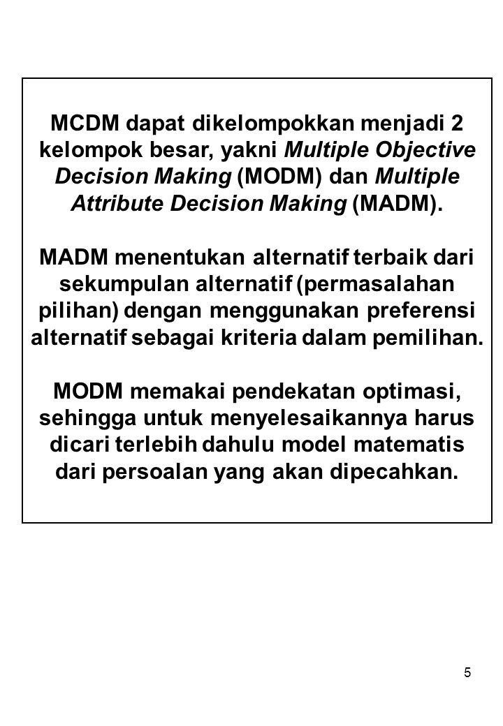 MCDM dapat dikelompokkan menjadi 2 kelompok besar, yakni Multiple Objective Decision Making (MODM) dan Multiple Attribute Decision Making (MADM).