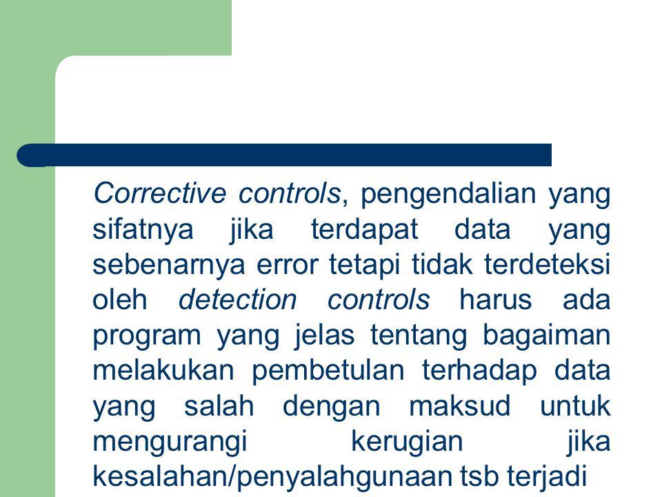 Corrective controls, pengendalian yang sifatnya jika terdapat data yang sebenarnya error tetapi tidak terdeteksi oleh detection controls harus ada program yang jelas tentang bagaiman melakukan pembetulan terhadap data yang salah dengan maksud untuk mengurangi kerugian jika kesalahan/penyalahgunaan tsb terjadi