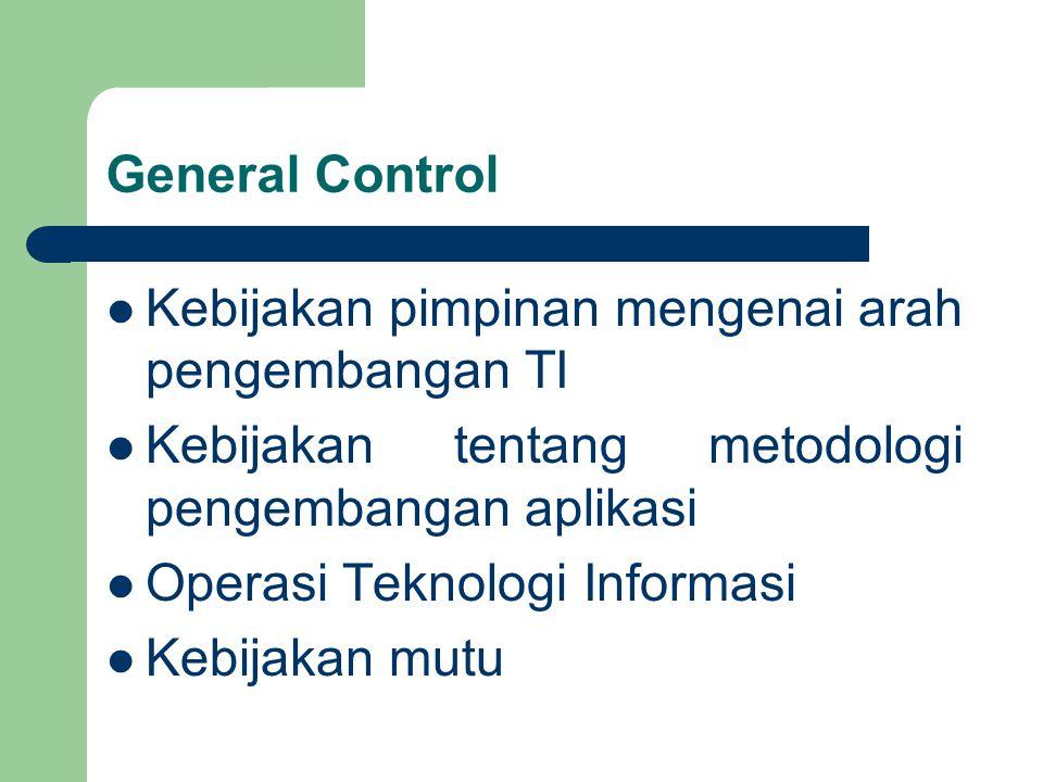 General Control Kebijakan pimpinan mengenai arah pengembangan TI. Kebijakan tentang metodologi pengembangan aplikasi.