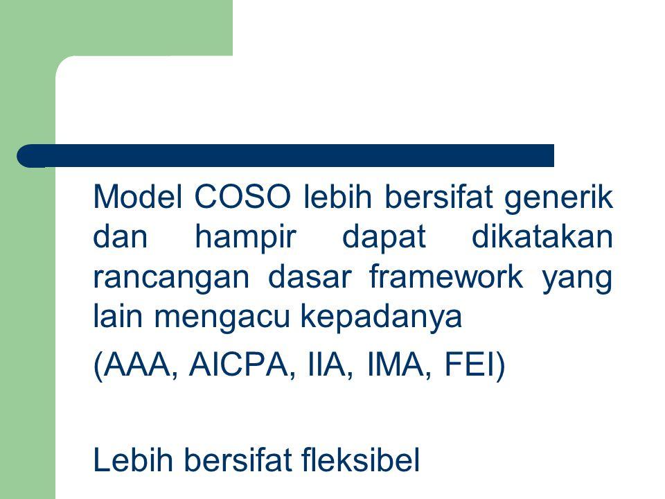 Model COSO lebih bersifat generik dan hampir dapat dikatakan rancangan dasar framework yang lain mengacu kepadanya (AAA, AICPA, IIA, IMA, FEI) Lebih bersifat fleksibel