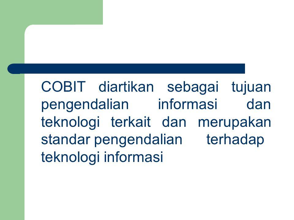 COBIT diartikan sebagai tujuan pengendalian informasi dan teknologi terkait dan merupakan standar pengendalian terhadap teknologi informasi