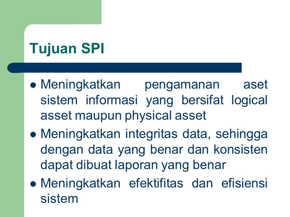 Tujuan SPI Meningkatkan pengamanan aset sistem informasi yang bersifat logical asset maupun physical asset.