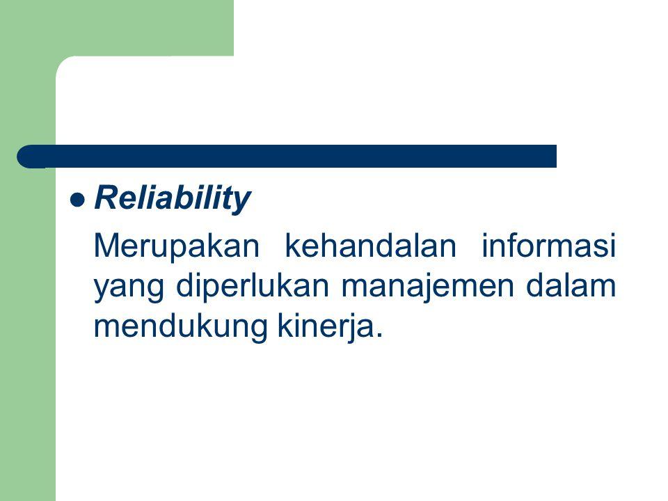 Reliability Merupakan kehandalan informasi yang diperlukan manajemen dalam mendukung kinerja.