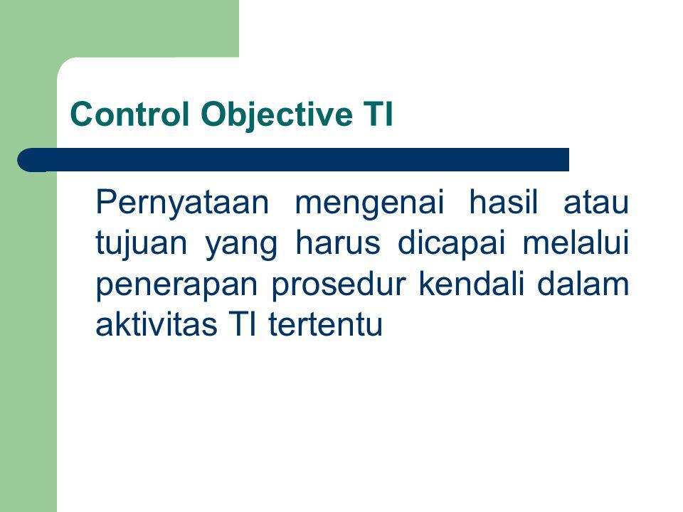Control Objective TI Pernyataan mengenai hasil atau tujuan yang harus dicapai melalui penerapan prosedur kendali dalam aktivitas TI tertentu.