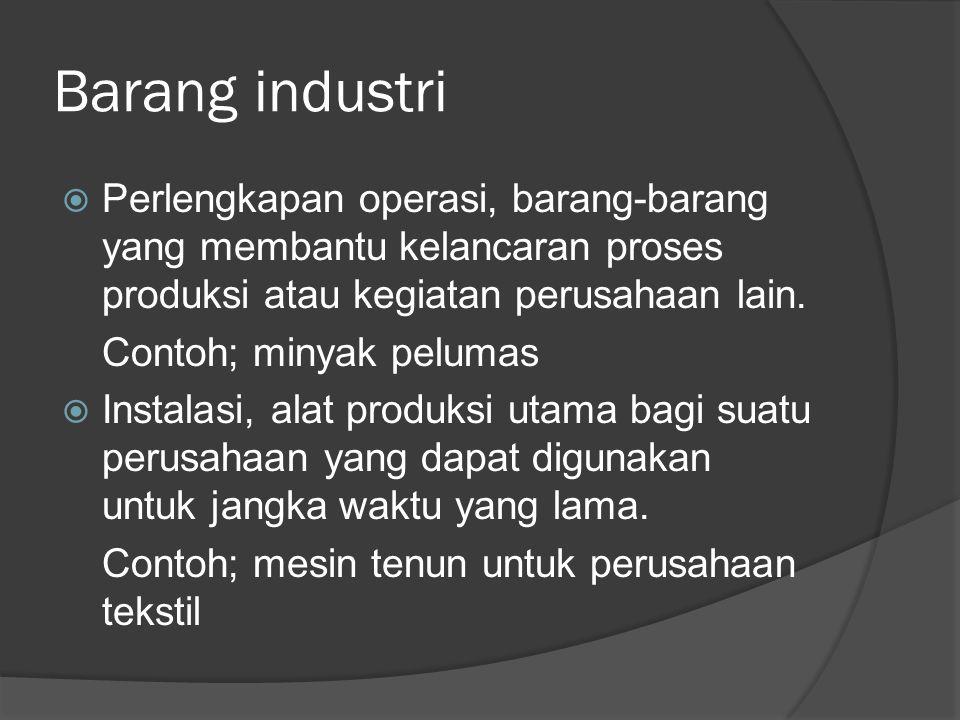 Barang industri Perlengkapan operasi, barang-barang yang membantu kelancaran proses produksi atau kegiatan perusahaan lain.