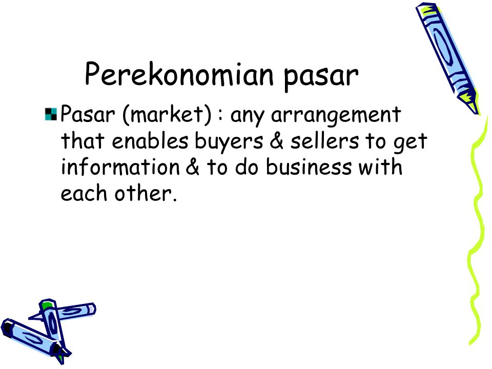 Perekonomian pasar Pasar (market) : any arrangement that enables buyers & sellers to get information & to do business with each other.