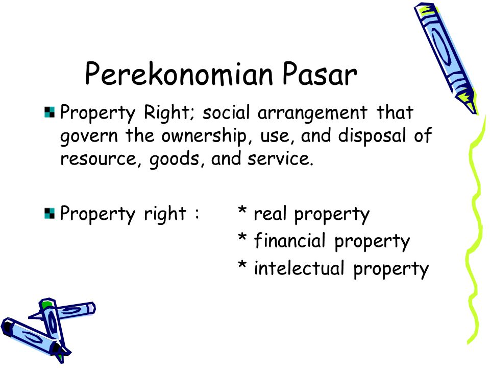 Perekonomian Pasar Property Right; social arrangement that govern the ownership, use, and disposal of resource, goods, and service.