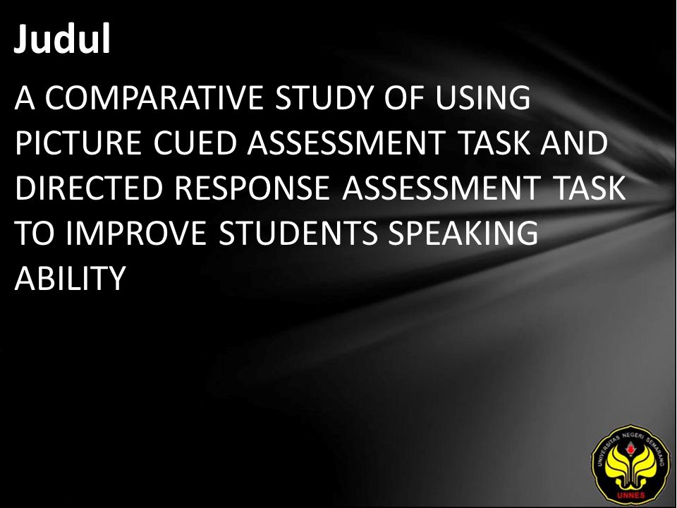 Judul A COMPARATIVE STUDY OF USING PICTURE CUED ASSESSMENT TASK AND DIRECTED RESPONSE ASSESSMENT TASK TO IMPROVE STUDENTS SPEAKING ABILITY.
