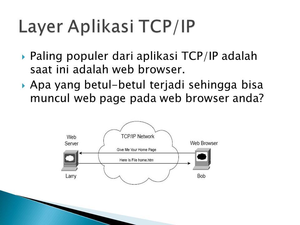 Layer Aplikasi TCP/IP Paling populer dari aplikasi TCP/IP adalah saat ini adalah web browser.