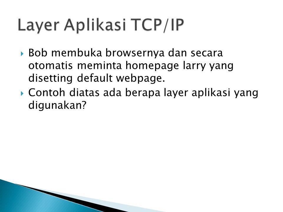 Layer Aplikasi TCP/IP Bob membuka browsernya dan secara otomatis meminta homepage larry yang disetting default webpage.