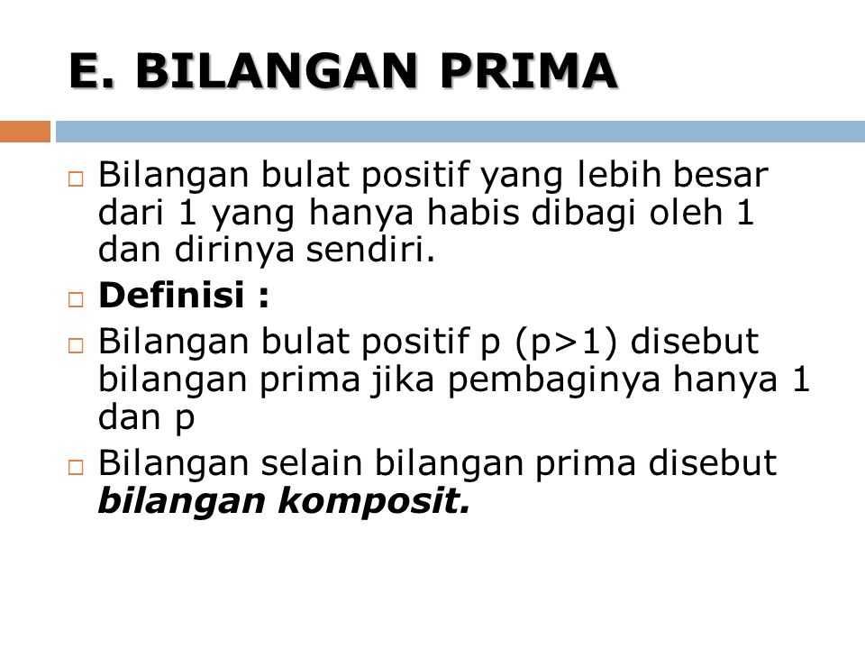 E. BILANGAN PRIMA Bilangan bulat positif yang lebih besar dari 1 yang hanya habis dibagi oleh 1 dan dirinya sendiri.