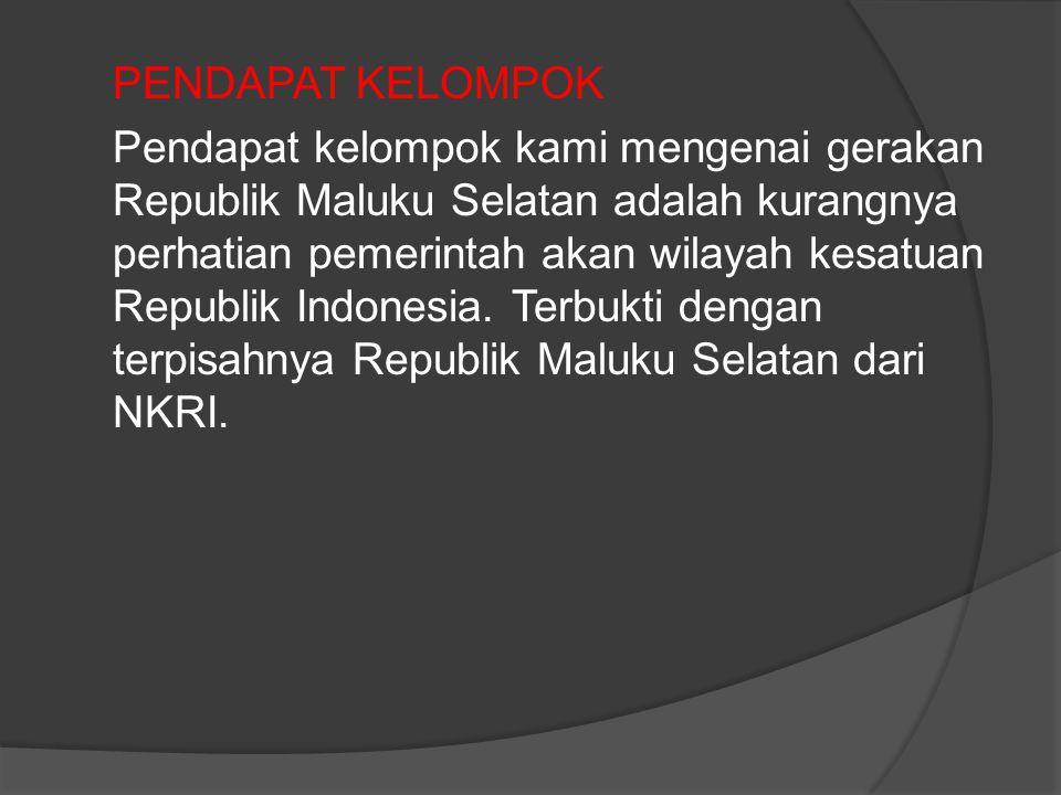 PENDAPAT KELOMPOK Pendapat kelompok kami mengenai gerakan Republik Maluku Selatan adalah kurangnya perhatian pemerintah akan wilayah kesatuan Republik Indonesia.