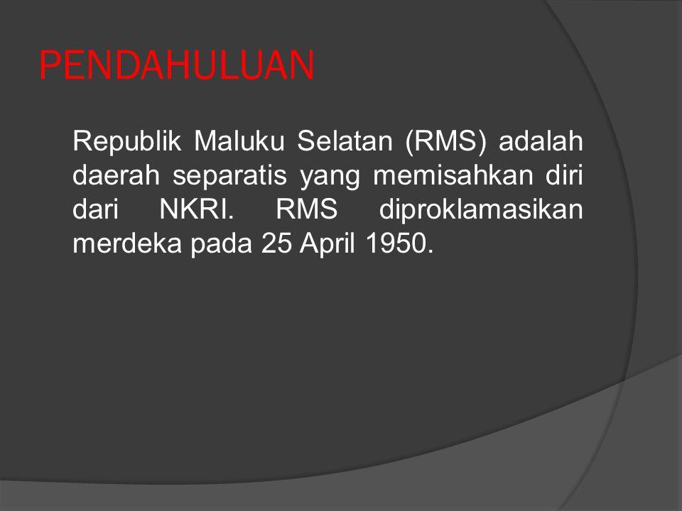 PENDAHULUAN Republik Maluku Selatan (RMS) adalah daerah separatis yang memisahkan diri dari NKRI.