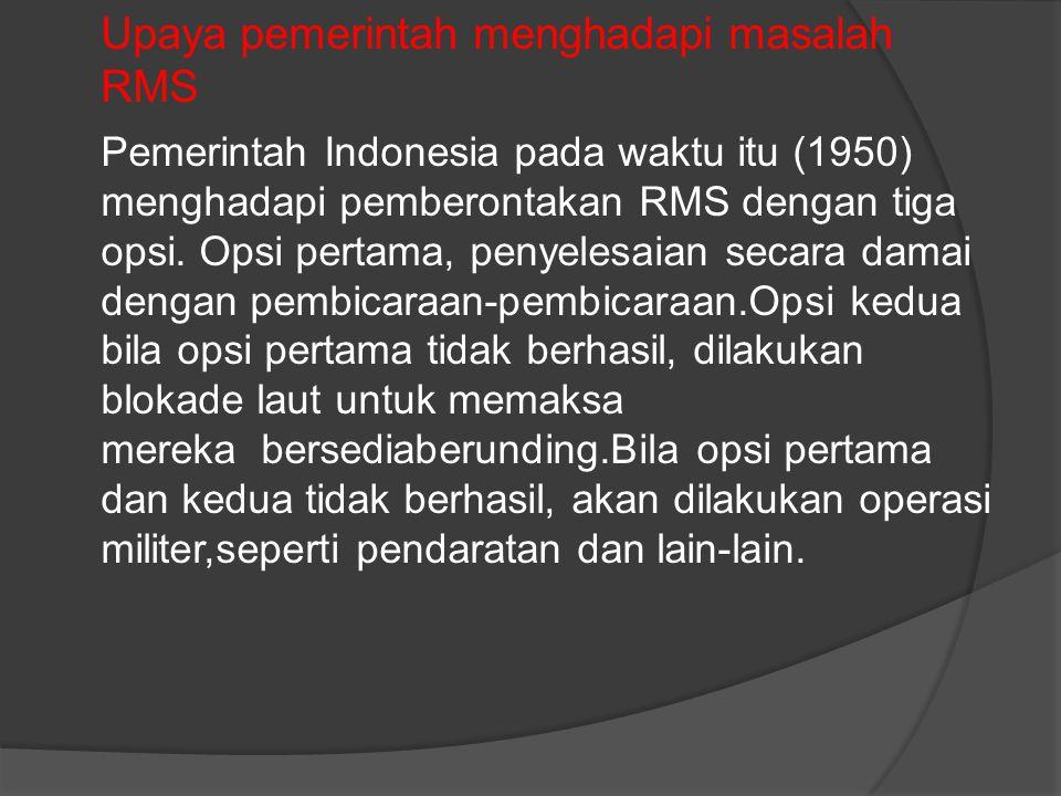 Upaya pemerintah menghadapi masalah RMS Pemerintah Indonesia pada waktu itu (1950) menghadapi pemberontakan RMS dengan tiga opsi.