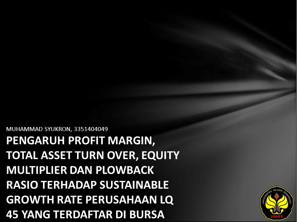 MUHAMMAD SYUKRON, 3351404049 PENGARUH PROFIT MARGIN, TOTAL ASSET TURN OVER, EQUITY MULTIPLIER DAN PLOWBACK RASIO TERHADAP SUSTAINABLE GROWTH RATE PERUSAHAAN LQ 45 YANG TERDAFTAR DI BURSA EFEK INDONESIA 2003-2008