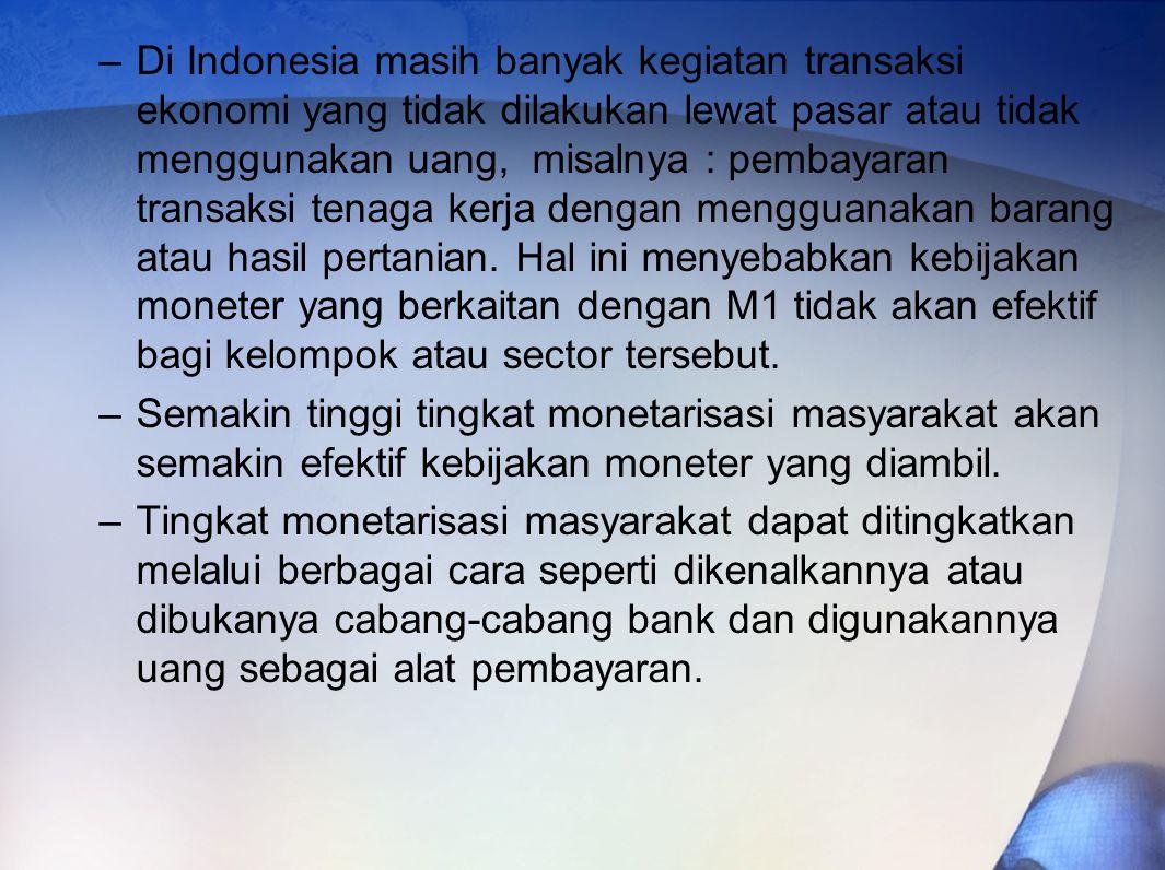 Di Indonesia masih banyak kegiatan transaksi ekonomi yang tidak dilakukan lewat pasar atau tidak menggunakan uang, misalnya : pembayaran transaksi tenaga kerja dengan mengguanakan barang atau hasil pertanian. Hal ini menyebabkan kebijakan moneter yang berkaitan dengan M1 tidak akan efektif bagi kelompok atau sector tersebut.