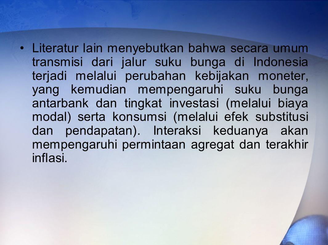 Literatur lain menyebutkan bahwa secara umum transmisi dari jalur suku bunga di Indonesia terjadi melalui perubahan kebijakan moneter, yang kemudian mempengaruhi suku bunga antarbank dan tingkat investasi (melalui biaya modal) serta konsumsi (melalui efek substitusi dan pendapatan).