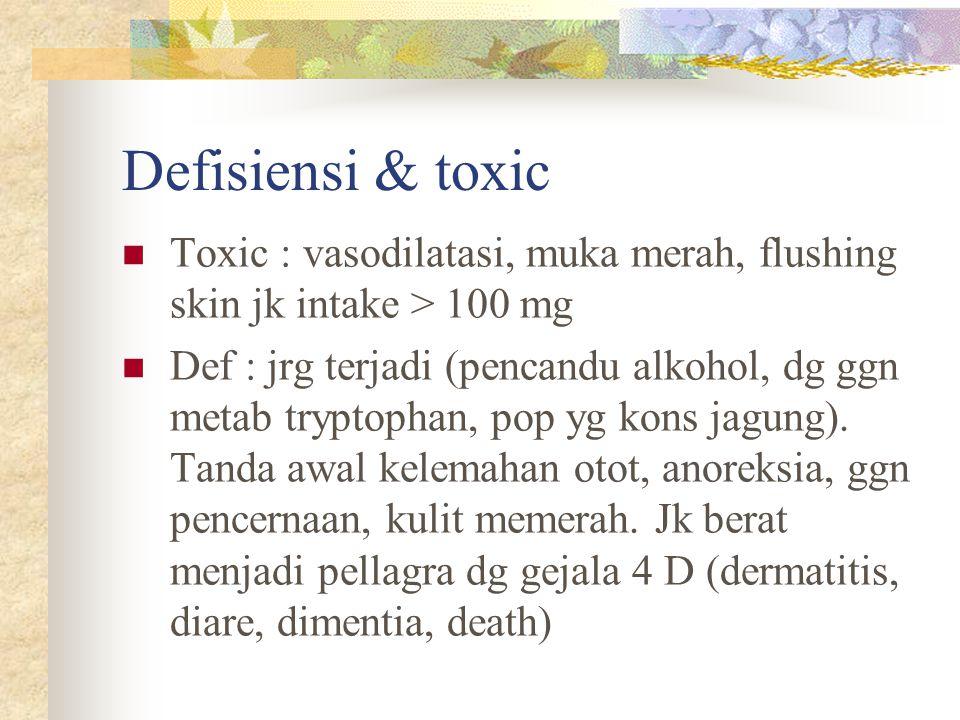 Defisiensi & toxic Toxic : vasodilatasi, muka merah, flushing skin jk intake > 100 mg.
