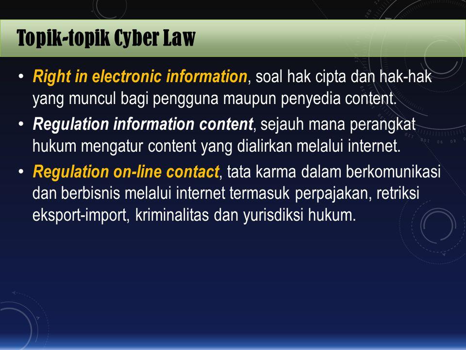Topik-topik Cyber Law Right in electronic information, soal hak cipta dan hak-hak yang muncul bagi pengguna maupun penyedia content.