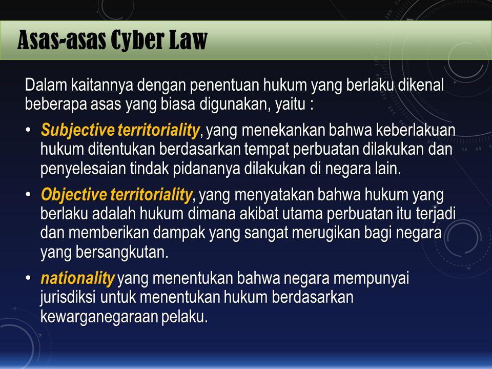 Asas-asas Cyber Law Dalam kaitannya dengan penentuan hukum yang berlaku dikenal beberapa asas yang biasa digunakan, yaitu :