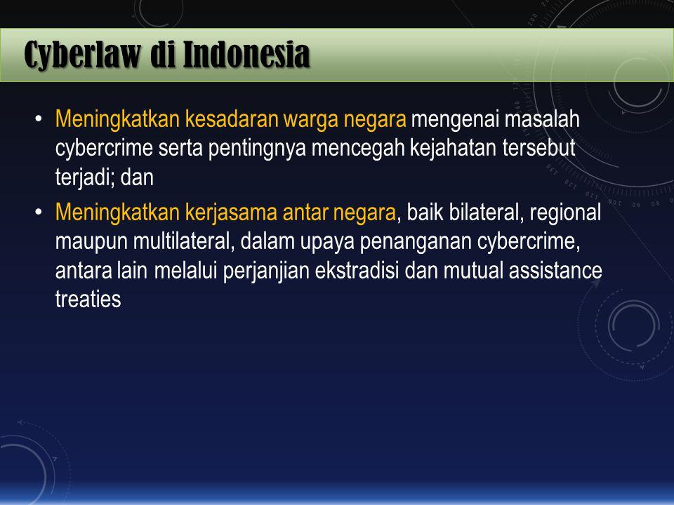 Cyberlaw di Indonesia Meningkatkan kesadaran warga negara mengenai masalah cybercrime serta pentingnya mencegah kejahatan tersebut terjadi; dan.