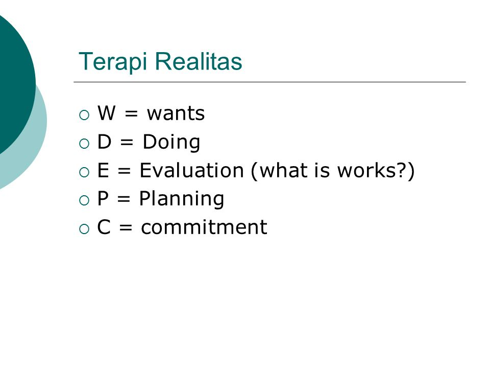 Terapi Realitas W = wants D = Doing E = Evaluation (what is works )