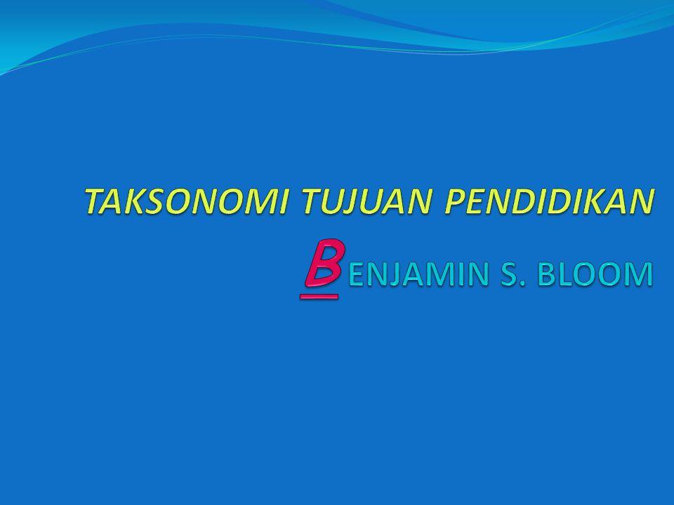 TAKSONOMI TUJUAN PENDIDIKAN B ENJAMIN S. BLOOM