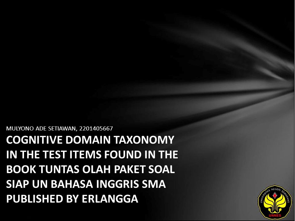 MULYONO ADE SETIAWAN, 2201405667 COGNITIVE DOMAIN TAXONOMY IN THE TEST ITEMS FOUND IN THE BOOK TUNTAS OLAH PAKET SOAL SIAP UN BAHASA INGGRIS SMA PUBLISHED BY ERLANGGA