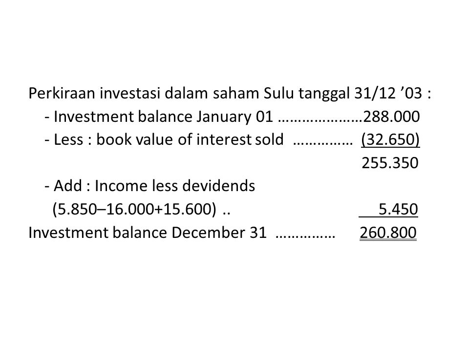 Perkiraan investasi dalam saham Sulu tanggal 31/12 '03 : - Investment balance January 01 …………………288.000 - Less : book value of interest sold …………… (32.650) 255.350 - Add : Income less devidends (5.850–16.000+15.600) ..