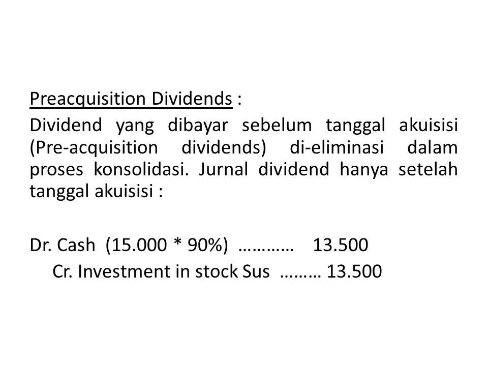 Preacquisition Dividends : Dividend yang dibayar sebelum tanggal akuisisi (Pre-acquisition dividends) di-eliminasi dalam proses konsolidasi.