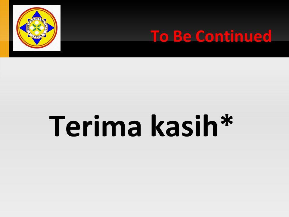To Be Continued Terima kasih*