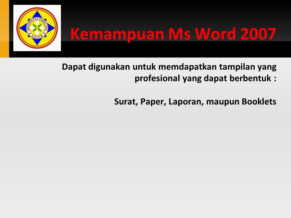Kemampuan Ms Word 2007 Dapat digunakan untuk memdapatkan tampilan yang profesional yang dapat berbentuk : Surat, Paper, Laporan, maupun Booklets