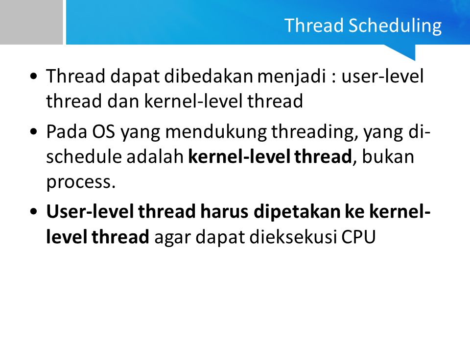 Thread Scheduling Thread dapat dibedakan menjadi : user-level thread dan kernel-level thread.