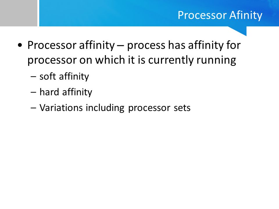 Processor Afinity Processor affinity – process has affinity for processor on which it is currently running.