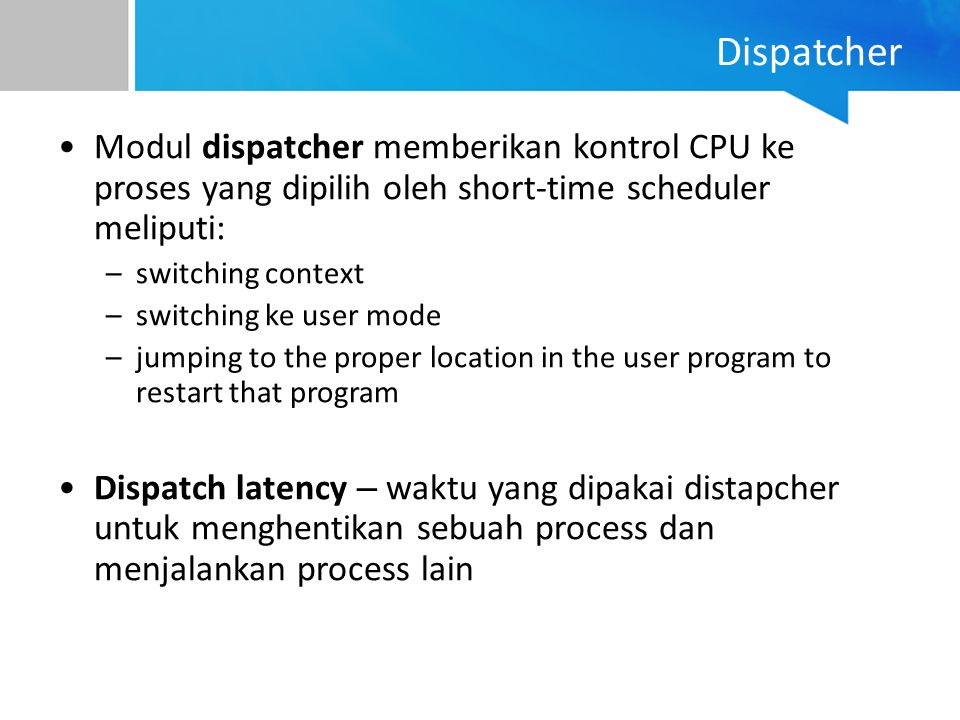 Dispatcher Modul dispatcher memberikan kontrol CPU ke proses yang dipilih oleh short-time scheduler meliputi: