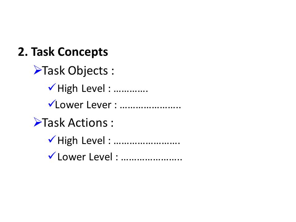 2. Task Concepts Task Objects : Task Actions : High Level : ………….