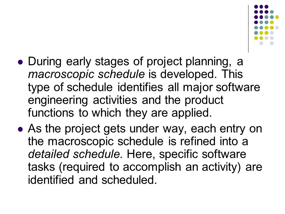 During early stages of project planning, a macroscopic schedule is developed. This type of schedule identifies all major software engineering activities and the product functions to which they are applied.