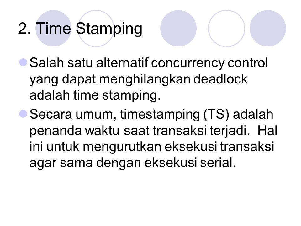 2. Time Stamping Salah satu alternatif concurrency control yang dapat menghilangkan deadlock adalah time stamping.