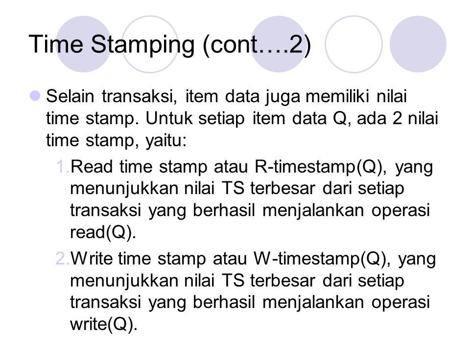Time Stamping (cont….2) Selain transaksi, item data juga memiliki nilai time stamp. Untuk setiap item data Q, ada 2 nilai time stamp, yaitu: