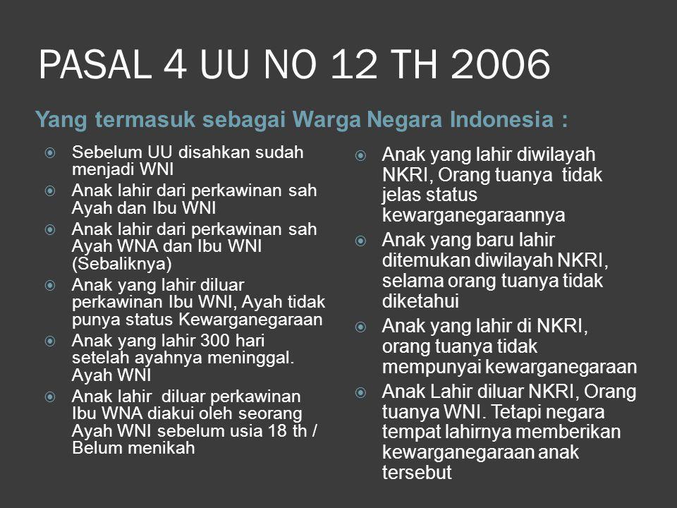 PASAL 4 UU NO 12 TH 2006 Yang termasuk sebagai Warga Negara Indonesia : Sebelum UU disahkan sudah menjadi WNI.