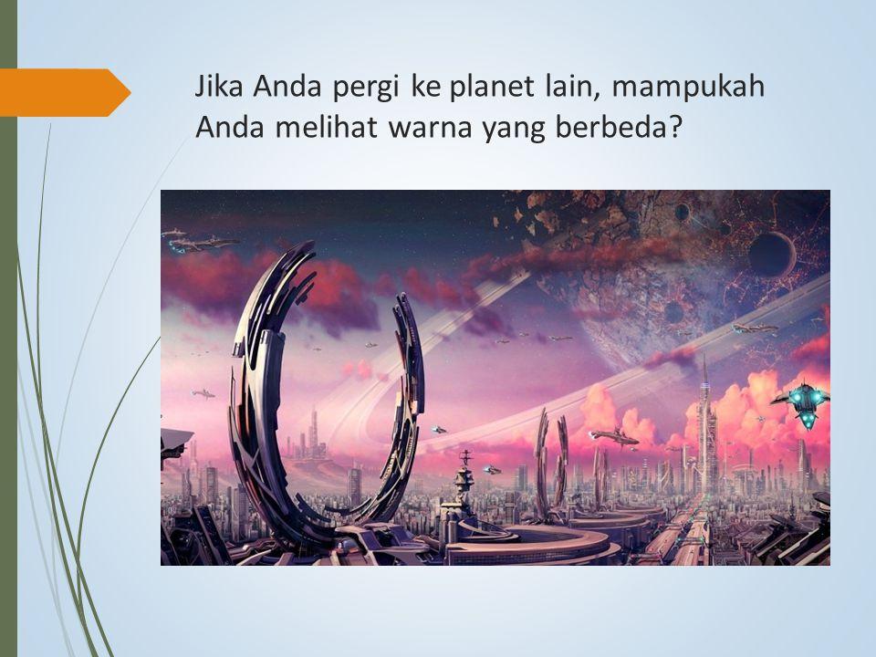 Jika Anda pergi ke planet lain, mampukah Anda melihat warna yang berbeda