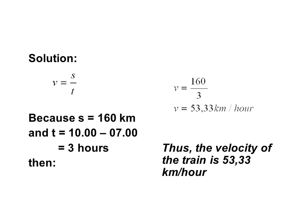 Solution: Because s = 160 km. and t = 10.00 – 07.00.