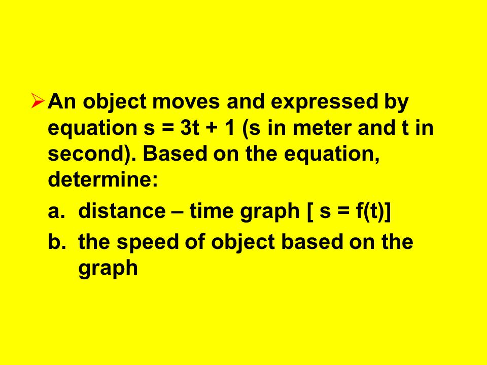 An object moves and expressed by equation s = 3t + 1 (s in meter and t in second). Based on the equation, determine: