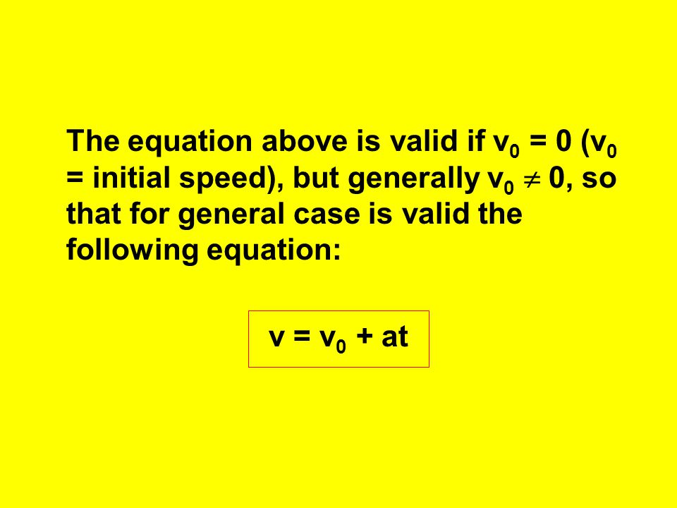 The equation above is valid if v0 = 0 (v0 = initial speed), but generally v0  0, so that for general case is valid the following equation: