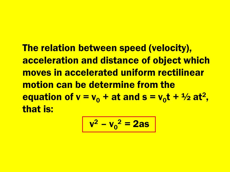 The relation between speed (velocity), acceleration and distance of object which moves in accelerated uniform rectilinear motion can be determine from the equation of v = v0 + at and s = v0t + ½ at2, that is:
